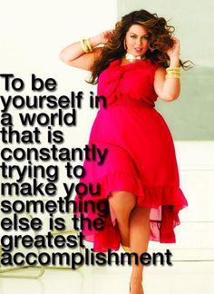 ''To be yourself in a world that is constantly trying to make you something else is the greatest accomplishment.''