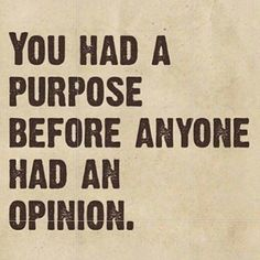 """""""You had a purpose before anyone had an opinion."""" True words to fuel your inspiration today."""