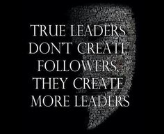 True Leaders don't create followers, they create more leaders.