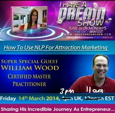 Very excited about super special I Have A Dream Show arranged for TOMORROW!   My guest is the one and only absolutely incredible William Wood, (Certified Master Practitioner of Neuro Linguistic Programming)   William will be taking us through his awesome journey as an entrepreneur and sharing his extensive knowledge on NLP and how to use it best with attraction marketing.  >>>>>>>>>>>>>>>>>  Tune in at http://ihaveadreamshow.com   3 pm UK     11am EST   on Friday 14th March 2014…