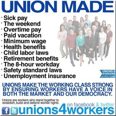 UNION MADE   *Sick pay *The weekend *Overtime pay *Paid vacation *Minimum wage *Health benefits *Child labor laws *Retirement benefits *The 8-hour workday *Safety standard laws *Unemployment insurance   Unions made the Working Class strong by ensuring workers have a voice in both the market and our democracy. Unions are workers who stand together to establish, build and defend worker rights.