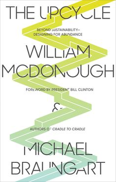We have the whole 'green' thing wrong. How? The Upcycle by William McDonough & Michael Braungart challenges how we think about sustainability. Check out our book review (and the book, which is out today!)