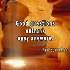 Good questions outrank easy answers. Paul Samuelson