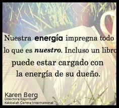 ... Nuestra energía impregna todo lo que es nuestro. Incluso un libro puede estar cargado con la energía de su dueño. Karen Berg. Kabbalah