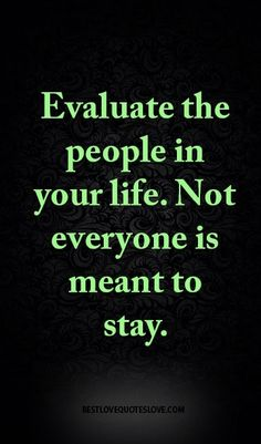 Evaluate the people in your life. Not everyone is meant to stay.