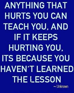 anything that hurts you can teach you, ad if it keeps hurting you, it's because you haven't learned the lesson