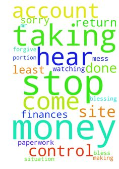 Please pray with me that they would stop taking money - Please pray with me that they would stop taking money out of our account and return it to us. At least a portion of it. Please Father, hear my prayer for the blessing of our finances. Help me to get the paperwork done and for Mr. M to get them to stop taking money out of our account. Thank You Father that I can come to You with this. I am sorry for making such a mess of this situation. Forgive me. Thank You that You are in control and…