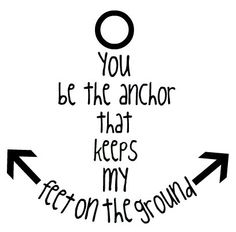 You're my anchor.