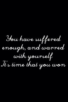 You have suffered enough, and warred with yourself, it's time that you won. | Lyrics: Glen Hansard's Falling Slowly |