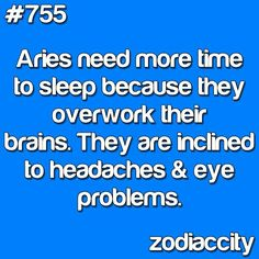 Aries need more time than others to sleep because they overwork their brain. They are also have headaches and eye problems<<<< this is beyond true