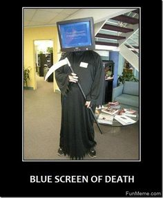 Blue screen of death. I have seen this screen, and it is not pleasant.