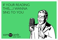 IF YOUR READING THIS......I WANNA SING TO YOU