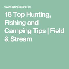 18 Top Hunting, Fishing and Camping Tips | Field & Stream