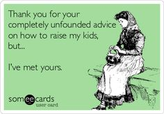 Thank you for your completely unfounded advice on how to raise my kids, but... I've met yours.