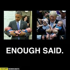 RIGHT...OBAMA has sleeping infants...TRUMP has wild toddlers Because He can handle the HARD stuff  !