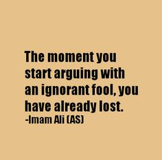 The moment you start arguing with an ignorant fool, you have already lost. -Imam Ali (AS)