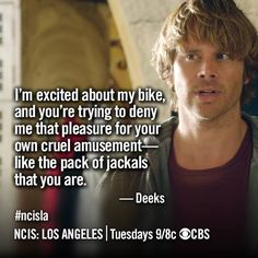I'm excited about my bike, and you're trying to deny me that pleasure for your own cruel amusement--like the pack of jackals that you are. -Deeks