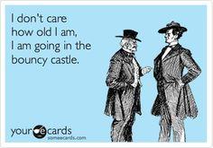 I don't care how old I get, I will always go in the bouncy castle.
