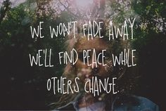We won't fade away, we'll find peace while others change.