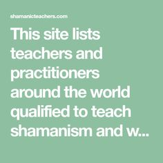 This site lists teachers and practitioners around the world qualified to teach shamanism and work with individuals.