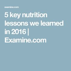5 key nutrition lessons we learned in 2016   Examine.com