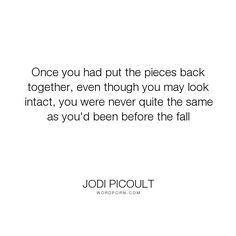 "Jodi Picoult - ""Once you had put the pieces back together, even though you may look intact, you were..."". life, heartbreak"