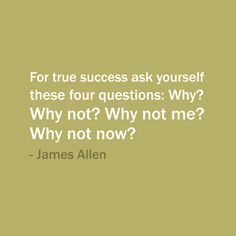 For true success, ask yourself 4 questions. Why? Why not? Why not me? Why not now?