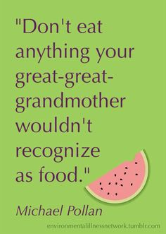 """Don't eat anything your great-great-grandmother wouldn't recognize as food."" - Michael Pollan #quotation"