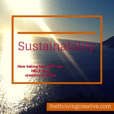 Sustainability: How taking time off can HELP your creative practice