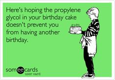 Here's hoping the propylene glycol in your birthday cake doesn't prevent you from having another birthday.