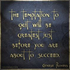 """The temptation to quit will be greatest just before you are about to succeed."" - Chinese proverb"