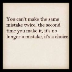 You can not make the same mistake twice, the second time you make it, it is no longer a mistake, it is a choice