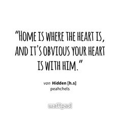 """Home is where the heart is, and it's obvious your heart is with him."" - uit Hidden [h.s] (op Wattpad) https://www.wattpad.com/342046131?utm_source=ios&utm_medium=pinterest&utm_content=share_quote&wp_page=quote&wp_uname=CocoFlanel&wp_originator=ugRBMFtEiDIciK%2B%2FFIT1KKXJrxF%2B%2FNJqlZXZOm6Npa3nZC0irCbKbUfs2%2Br%2FuQlousRcyARz8J7OUOfW30whg91kaihnNf4pdYNVsHD21SCnTMDKgbheZIZLf9rDd%2FQk #quote #wattpad"