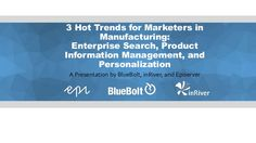 Webinar given to marketers in manufacturing covering 3 hot topics including enterprise search, personalization, and product information management (or PIM)