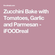 Zucchini Bake with Tomatoes, Garlic and Parmesan - iFOODreal