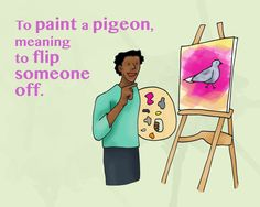 Pintar una paloma.Translation: To paint a pigeon, meaning to flip someone off.Example: I didn't like what the teacher said to me, so when he turned around, I painted him a pigeon.