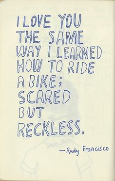 """I love you the same way I learned how to ride a bike; scared but reckless."" #lovequotes"