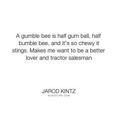 "Jarod Kintz - ""A gumble bee is half gum ball, half bumble bee, and it�s so chewy it stings. Makes..."". humor, absurd, lover, wit, sales, salesman, love, non-sequitur, bee, bumble-bee, bumblebee, chewy, gum-ball, stings, tractor, tractors"