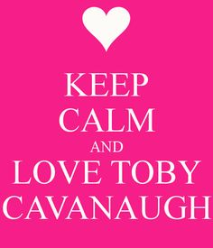 keep calm and love toby cavanaugh :) I love these:) so much