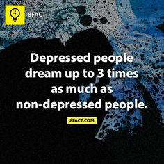 Depressed people dream up to 3 times as much as non-depressed people...wow, great fact right?  Now, I am not dreaming so much...or at least I don't remember that I did.