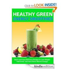 Healthy Green Energy Smoothies — Quick and Easy Delicious Recipes to Lose Weight, Feel Great, and Have More Vibrant Energy! (The Vibrant Energy Health Series)