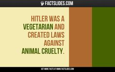 Hitler was a Vegetarian and created laws against animal cruelty.