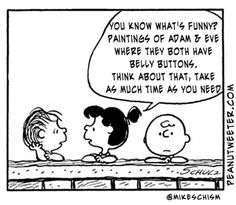 You know what's funny?  Paintings of Adam & Eve where they both have belly buttons.  Think about that, take as much time as you need.