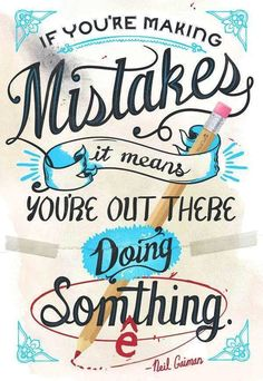 """""""If you're making mistakes, you're out there doing something."""" -- Neil Gaiman"""