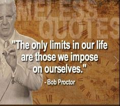 """The only limits in our life are those we impose on ourselves""  -Bob Proctor"