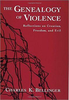 AmazonSmile: The Genealogy of Violence: Reflections on Creation, Freedom, and Evil (9780195134988): Charles K. Bellinger: Books