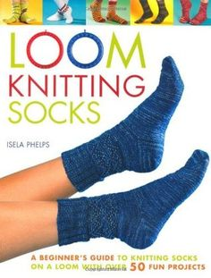 Loom Knitting Socks: A Beginner's Guide to Knitting Socks on a Loom with Over 50 Fun Projects (No-Needle Knits) - November, 2013