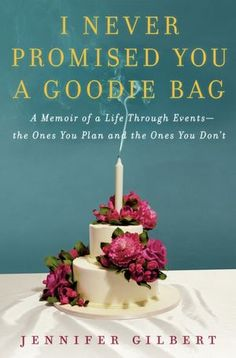 I Never Promised You a Goodie Bag: A Memoir of a Life through Events--the Ones You Plan and the Ones You Don't by Jennifer Gilbert