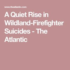 A Quiet Rise in Wildland-Firefighter Suicides - The Atlantic