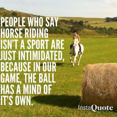 Horse quotes ~ people who say horse riding isn't a sport are just intimidated, because in our game, the ball has a mind of it's own.
